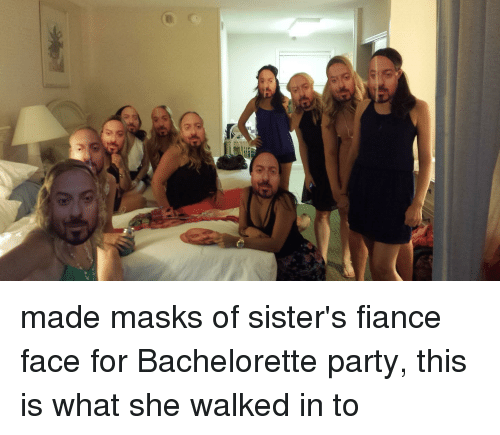 Funny Bachelorette And Fiance E Made Masks Of Sisters Face For