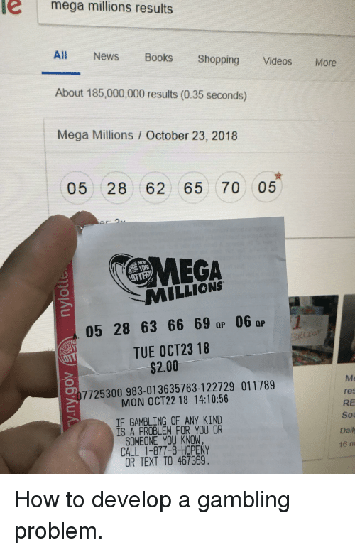 Books, News, and Shopping: e mega millions results  All News Books Shopping Videos More  About 185,000,000 results (0.35 seconds)  Mega Millions / October 23, 2018  05 28 62 65 70 05  MEGA  MILLIONS  yo仪  05 28 63 6 0  TUE OCT23 18  $2.00  Me  res  RE  Sou  Daily  16 m  7725300 983-013635763-122729 011789  MON OCT22 18 14:10:56  IF GAMBLING OF ANY KIND  IS A PROBLEM FOR YOU OR  SOMEONE YOU KNOW,  CALL 1-877-8-HOPENY  OR TEXT TO 467369 How to develop a gambling problem.