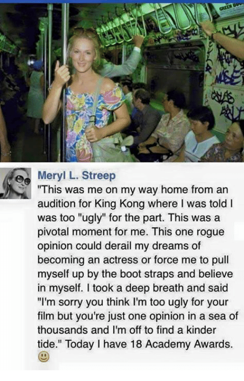 """Academy Awards, Sorry, and Ugly: e Meryl L. Streep  This was me on my way home from an  audition for King Kong where I was told l  was too """"ugly"""" for the part. This was a  pivotal moment for me. This one rogue  opinion could derail my dreams of  becoming an actress or force me to pull  myself up by the boot straps and believe  in myself. took a deep breath and said  """"I'm sorry you think I'm too ugly for your  film but you're just one opinion in a sea of  thousands and I'm off to find a kinder  tide."""" Today have 18 Academy Awards."""