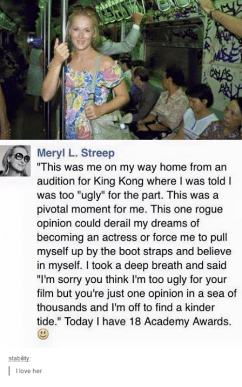 """Love, Sorry, and Ugly: e Meryl L. Streep  """"This was me on my way home from an  audition for King Kong where l was told l  was too """"ugly"""" for the part. This was a  pivotal moment for me. This one rogue  opinion could derail my dreams of  becoming an actress or force me to pull  myself up by the boot straps and believe  in myself. took a deep breath and said  """"I'm sorry you think I'm too ugly for your  film but you're just one opinion in a sea of  thousands and I'm off to find a kinder  stabilit  love her"""