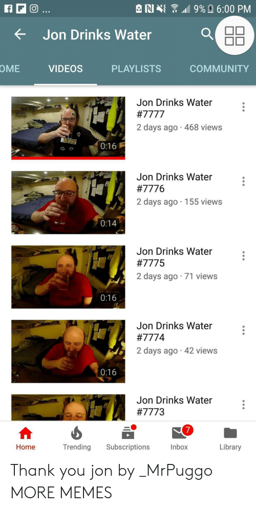 Community, Dank, and Memes: e N {  .19% A 6:00 PM  tJon Drinks Water  OME  VIDEOS  PLAYLISTS  COMMUNITY  Jon Drinks Water  2 days ago 468 views  0:16  Jon Drinks Water  #7776  2 days ago 155 views  Jon Drinks Water  #7775  2 days ago 71 views  0:16  Jon Drinks Water  #777 4  2 days ago 42 views  0:16  Jon Drinks Water  #7773  7  Inbox  Home  Trending Subscriptions  Library Thank you jon by _MrPuggo MORE MEMES