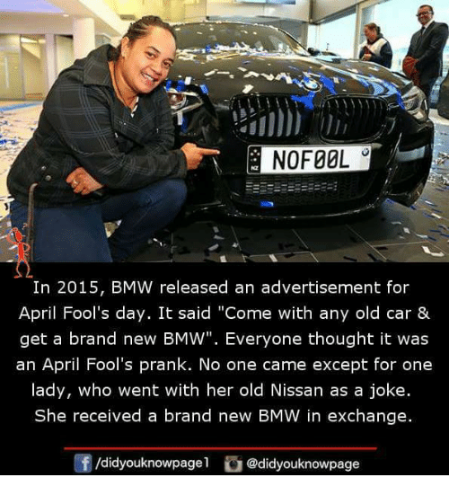 "Bmw, Memes, and Prank: E NOFOOL  In 2015, BMW released an advertisement for  April Fool's day. It said ""Come with any old car &  get a brand new BMW"". Everyone thought it was  an April Fool's prank. No one came except for one  lady, who went with her old Nissan as a joke  She received a brand new BMW in exchange.  /didyouknowpage  @didyouknowpage"