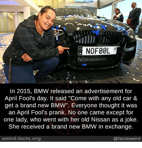 "Bmw, Dank, and Facts: E NOFOOL  In 2015, BMW released an advertisement for  April Fool's day. It said ""Come with any old car &  get a brand new BMW"". Everyone thought it was  an April Fool's prank. No one came except for  one lady, who went with her old Nissan as a joke.  She received a brand new BMW in exchange.  weird-facts.org  @facts weird"