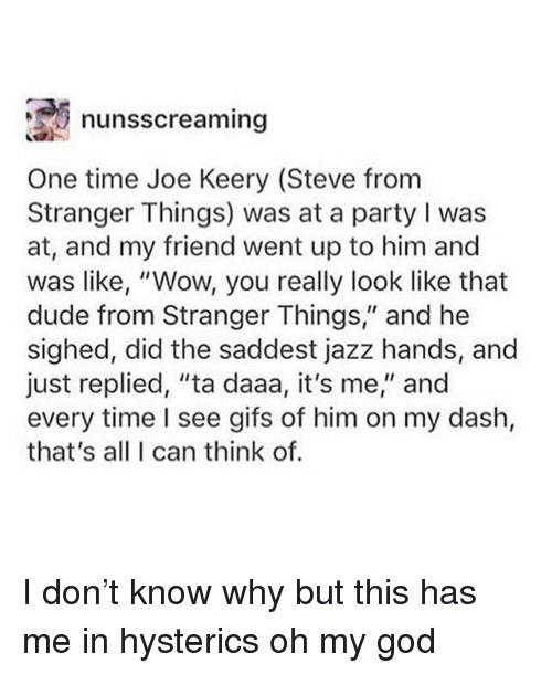 "Dude, God, and Ironic: ,,e) nunsscreaming  One time Joe Keery (Steve from  Stranger Things) was at a party I was  at, and my friend went up to him and  was like, ""Wow, you really look like that  dude from Stranger Things,"" and he  sighed, did the saddest jazz hands, and  just replied, ""ta daaa, it's me"" and  every time I see gifs of him on my dash,  that's all I can think of. I don't know why but this has me in hysterics oh my god"