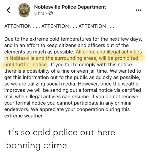 Crime, Fail, and Jail: E OP  Noblesville Police Department  5 hrs  ATTENTION. .. ATTENTION. . . ATTENTION  Due to the extreme cold temperatures for the next few days,  and in an effort to keep citizens and officers out of the  elements as much as possible. All crime and illegal activities  in Noblesville and the surrounding areas, will be prohibited  until further notice. If you fail to comply with this notice  there is a possibility of a fine or even jail time. We wanted to  get this information out to the public as quickly as possible,  so we are utilizing social media. However, once the weather  improves we will be sending out a formal notice via certified  mail when illegal activies can resume. If you do not receive  your formal notice you cannot participate in any criminal  endeavors. We appreciate your cooperation during this  extreme weather. It's so cold police out here banning crime