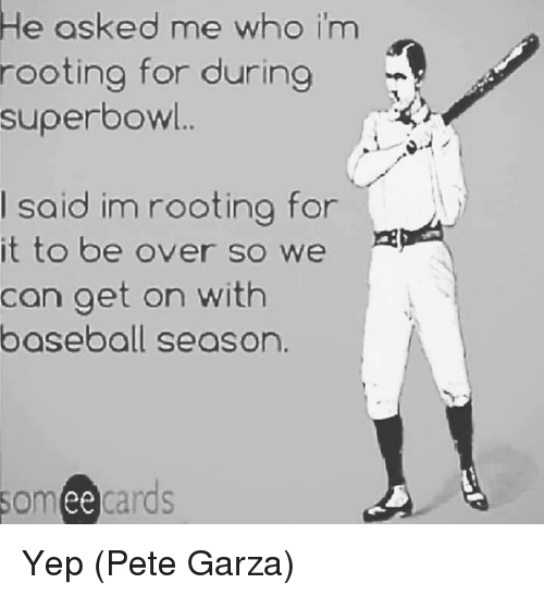 Baseball, Mlb, and Someecards: e osked me whoO im  rooting for during  superbow..  I said im rooting for  it to be over so we 2  can aet on with  baseball season  someecards  ее Yep  (Pete Garza)