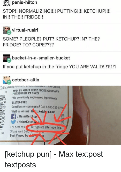 Memes, Best, and Free: E penis-hilton  STOP!! NORMALIZING!!!! PUTTING!!!! KETCHUP!!!!  IN THE!! FRIDGE!  virtual-ruairi  SOME? PLEOPLE? PUT? KETCHUP? IN? THE?  FRIDGE? TO? COPE?  bucket-in-a-smaller-bucket  If you put ketchup in the fridge YOU ARE VALID!!!1!111  october-altin  MFD. BY KRAFT coMPANY  PITTSBURGH, PA 15222  'No genetically engineered ingredients  GLUTEN-FREE  Questions or comments? Call 1-800-255-5750  Visit us online  HanzKetchup.com  Heinz Ketchup  HeinzKetchi  For best res  refrigerate after opening,  Shake well be  Best if used by [ketchup pun] - Max textpost textposts