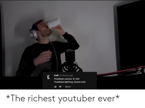 Camera, Lightning, and Youtuber: E Pewd  Endii 26 minutes ago  Pewdiepie camera: $1.300  Pewdiepie lightning: doesnt exist  REPLY *The richest youtuber ever*