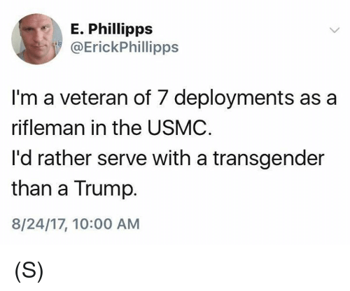 Transgender, Trump, and Usmc: E. Phillipps  @ErickPhillipps  I'm a veteran of 7 deployments as a  rifleman in the USMC  I'd rather serve with a transgender  than a Trump.  8/24/17, 10:00 AM (S)
