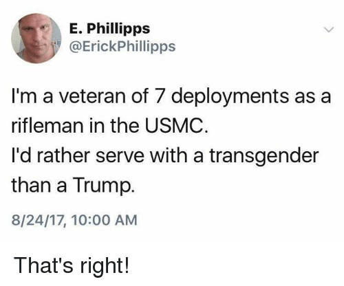 Transgender, Trump, and Usmc: E. Phillipps  @ErickPhillipps  I'm a veteran of 7 deployments as a  rifleman in the USMC  I'd rather serve with a transgender  than a Trump.  8/24/17, 10:00 AM That's right!