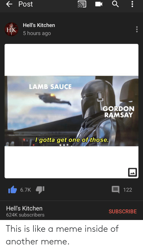 Funny, Gordon Ramsay, and Meme: E Post  Hell's Kitchen  НК  5 hours ago  LAMB SAUCE  GORDON  RAMSAY  I gotta get one of those.  6.7K  122  Hell's Kitchen  SUBSCRIBE  624K subscribers This is like a meme inside of another meme.
