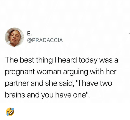 "Brains, Memes, and Pregnant: E.  @PRADACCIA  The best thing l heard today was a  pregnant woman arguing with her  partner and she said, ""I have two  brains and you have one"" 🤣"