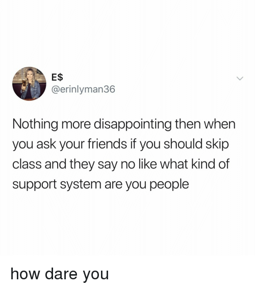 Friends, Relatable, and How: E$S  @erinlyman36  Nothing more disappointing then when  you ask your friends if you should skip  class and they say no like what kind of  support system are you people how dare you