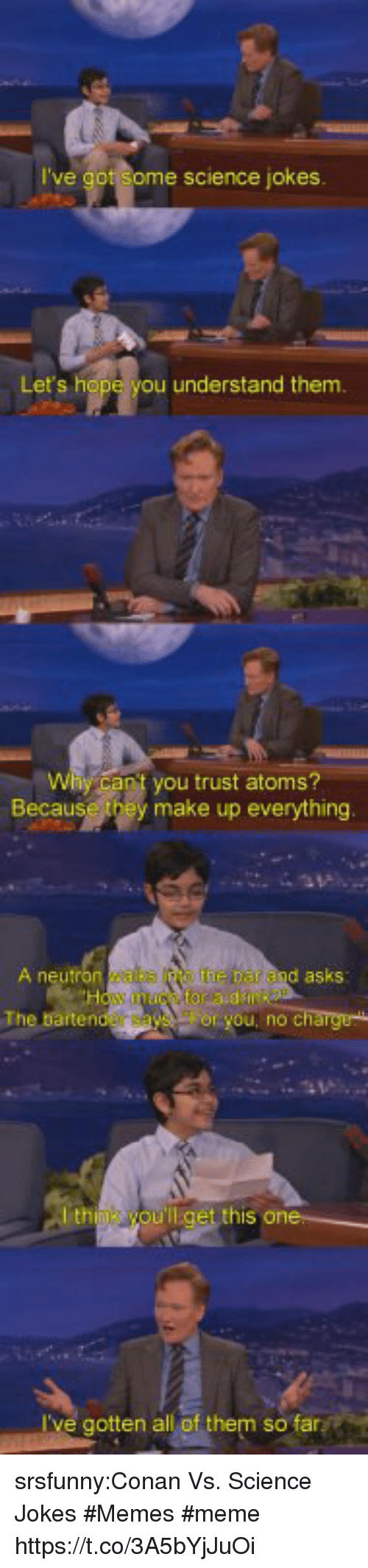 Meme, Memes, and Jokes: e science jokes.  Let's h  understand them.  y can t you trust atoms?  Because they make up everything  A n  d asks  ou, no C  th  I've gotten all of them so srsfunny:Conan Vs. Science Jokes #Memes #meme https://t.co/3A5bYjJuOi
