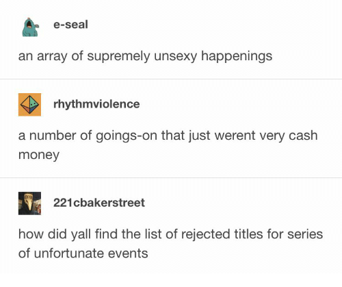 Money, Seal, and Cash Money: e-seal  an array of supremely unsexy happenings  rhythmviolence  a number of goings-on that just werent very cash  money  221cbakerstreet  how did yall find the list of rejected titles for series  of unfortunate events
