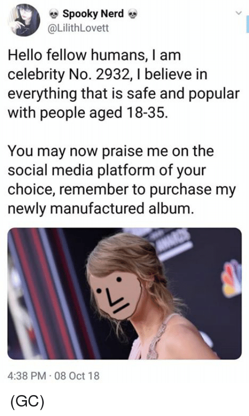 Hello, Memes, and Nerd: e Spooky Nerd  @LilithLovett  Hello fellow humans, I am  celebrity No. 2932,I believe in  everything that is safe and popular  with people aged 18-35.  You may now praise me on the  social media platform of your  choice, remember to purchase my  newly manufactured album.  4:38 PM 08 Oct 18 (GC)