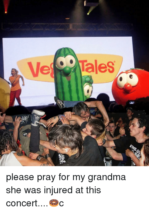 Grandma, Memes, and 🤖: e Tales please pray for my grandma she was injured at this concert....🍩c