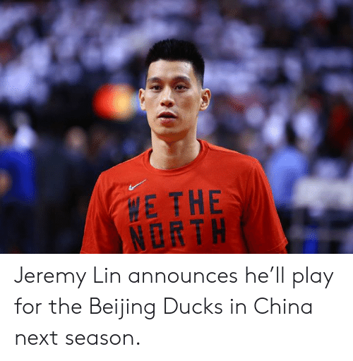 Beijing, China, and Ducks: E THE  NORTH Jeremy Lin announces he'll play for the Beijing Ducks in China next season.