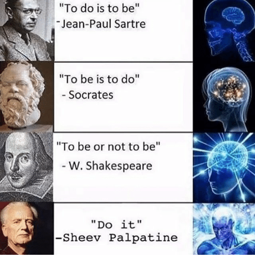 """Memes, Shakespeare, and Socrates: e """"To do is to be  Jean-Paul Sartre  """"To be is to do  Socrates  """"To be or not to be  W. Shakespeare  Do it.  -She ev Palpatine"""