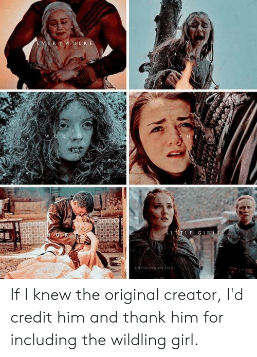 Girl, Creator, and Him: E V E R  LE GIR If I knew the original creator, I'd credit him and thank him for including the wildling girl.