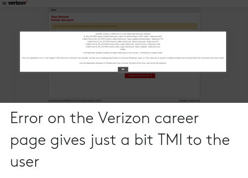 Verizon, Misc, and Record: E verizon  Guest  Your Verizon  Career Account  You are applying to Network Engin eer ing Internsh ip Opportuniti es (529321)  Variable contains a reference to a row object that has been deleted.  B_RS_EXTAPP.Careers.Utility.OnExecute Name:TransferTo Page PCPC:54687 Statement:862  Called from:B_RS_EXTAPP.Careers.Utility.OnExecute Name:ApplyToJobNextSteps Statement:707  Called from:B_RS_EXTAPP.Careers.Utility.OnExecute Name:PostLogin Statement:679  Called from:B_RS_EXTAPP.Careers.Misc. Login.On Execute Name:Process Statement:168  Called from:B_RS_EXTAPP.Careers.Misc. Login. On Execute Name:Validate Statement: 122  Called  A PeopleCode variable contains an object referring to a row, record, or field that no longer exists  This is an application error. It can happen if the reference is stored in the variable, and the row is subsequently flushed or removed following a save, or if the reference is stored in a global variable and accessed after the Component has been exited.  Use the Application Reviewer or PeopleCode trace to locate the point of the error and correct the program.  Ок  Createa care er account >  Proprietary and Confidential. Not for disclosure outside of Verizon  Copyright Verizon 2019 Error on the Verizon career page gives just a bit TMI to the user