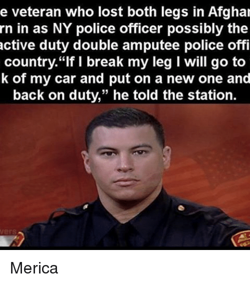 """Memes, 🤖, and Car: e veteran who lost both legs in Afghal  rn in as NY police officer possibly the  active duty double amputee police offi  country. """"If I break my leg I will go to  k of my car and put on a new one and  back on duty,"""" he told the station. Merica"""