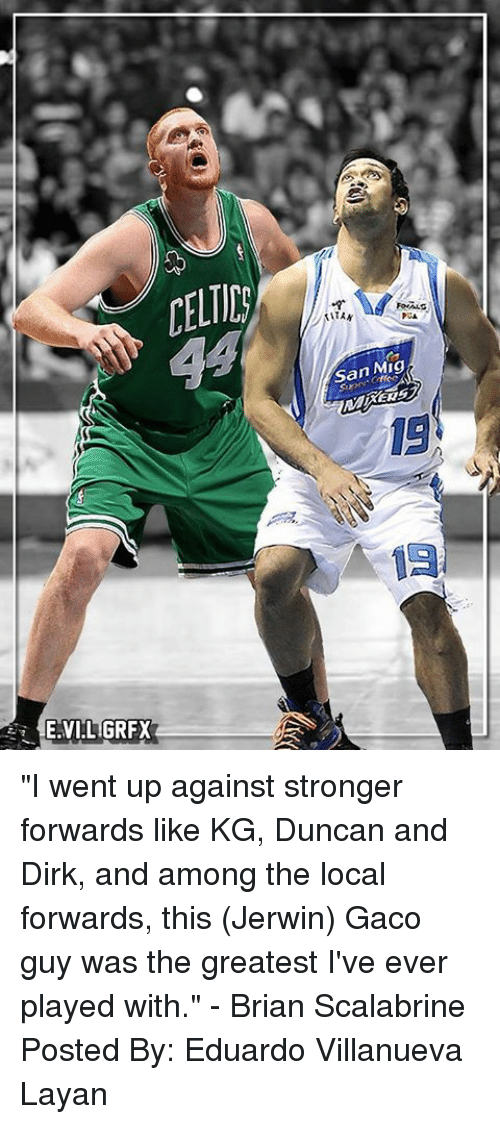 "Ups, Filipino (Language), and Pba: E.VI LIGRFX  San Mig ""I went up against stronger forwards like KG, Duncan and Dirk, and among the local forwards, this (Jerwin) Gaco guy was the greatest I've ever played with."" - Brian Scalabrine  Posted By: Eduardo Villanueva Layan"