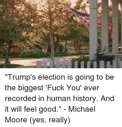 "Fuck You, Fucking, and Memes: E  was ""Trump's election is going to be the biggest 'Fuck You' ever recorded in human history. And it will feel good."" - Michael Moore (yes, really)"