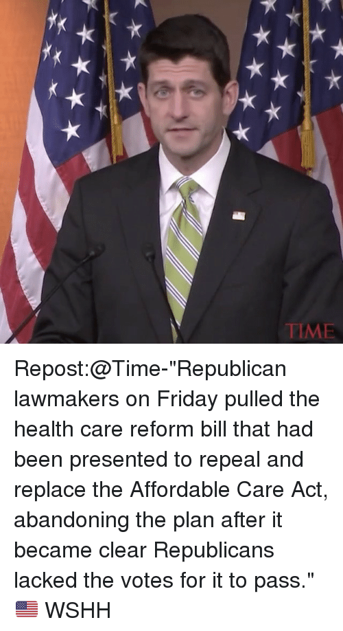 """Memes, 🤖, and Act: E WIL Repost:@Time-""""Republican lawmakers on Friday pulled the health care reform bill that had been presented to repeal and replace the Affordable Care Act, abandoning the plan after it became clear Republicans lacked the votes for it to pass."""" 🇺🇸 WSHH"""