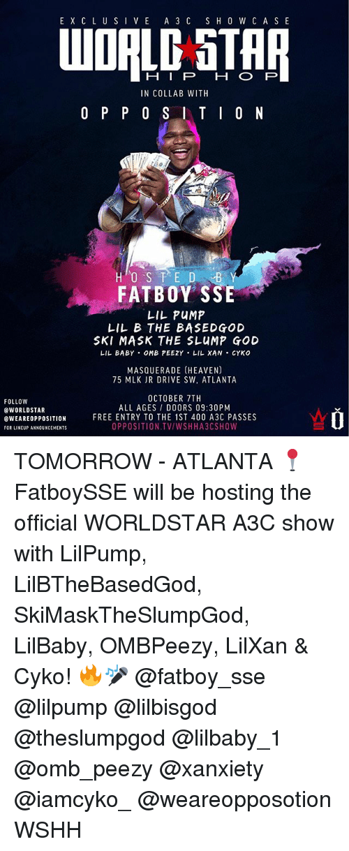 God, Heaven, and Lil B: E X C L U SIV E A 3 C S H 0 W C A S E  WOALG STAI  IN COLLAB WITH  FATBOY SSE  LIL PUMP  LIL B THE BASEDGOD  SKI MASK THE SLUMP GOD  LIL BABY OMB PEEZY LIL XAN CYKO  MASQUERADE (HEAVEN)  75 MLK JR DRIVE SW, ATLANTA  FOLLOW  @WORLDSTAR  eWEAREOPPOSITION  FOR LINEUP ANNOUNCEMENTS  OCTOBER 7TH  ALL AGES/ DOORS 09:30PM  FREE ENTRY TO THE 1ST 400 A3C PASSES  OPPOSITION TV/WSHHA3CSHOW TOMORROW - ATLANTA 📍 FatboySSE will be hosting the official WORLDSTAR A3C show with LilPump, LilBTheBasedGod, SkiMaskTheSlumpGod, LilBaby, OMBPeezy, LilXan & Cyko! 🔥🎤 @fatboy_sse @lilpump @lilbisgod @theslumpgod @lilbaby_1 @omb_peezy @xanxiety @iamcyko_ @weareopposotion WSHH