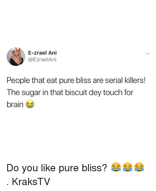 Memes, Brain, and Serial: E-zrael Ani  @EzraelAni  People that eat pure bliss are serial killers!  The sugar in that biscuit dey touch for  brain Do you like pure bliss? 😂😂😂 . KraksTV