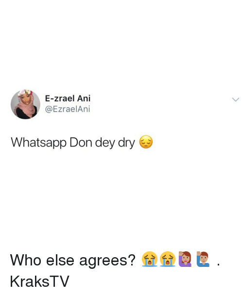 Memes, Whatsapp, and 🤖: E-zrael Ani  @EzraelAni  Whatsapp Don dey dry Who else agrees? 😭😭🙋🏽‍♀️🙋🏽‍♂️ . KraksTV