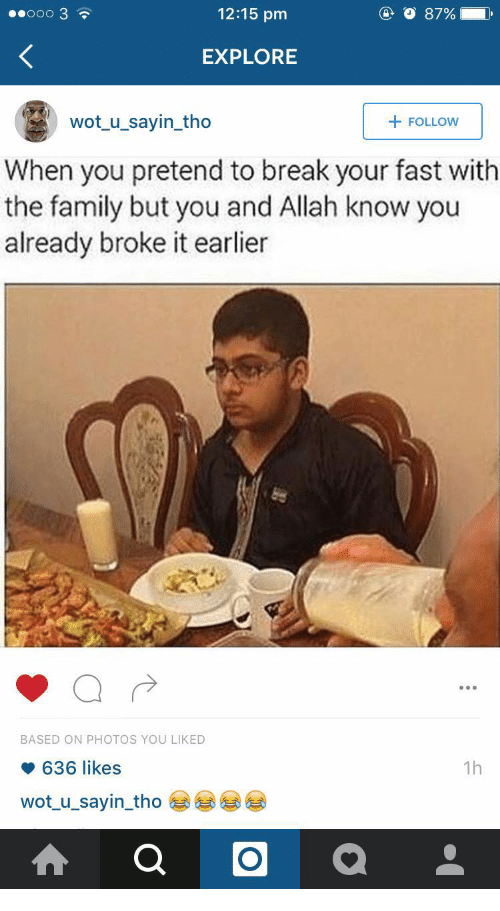 Family, Break, and Wot: e0000 3  12:15 pm  O 8796 )  EXPLORE  wot_u_sayin_tho  + FOLLOW  When you pretend to break your fast with  the family but you and Allah know you  already broke it earlier  BASED ON PHOTOS YOU LIKED  636 likes  wot_u_sayin tho  1h