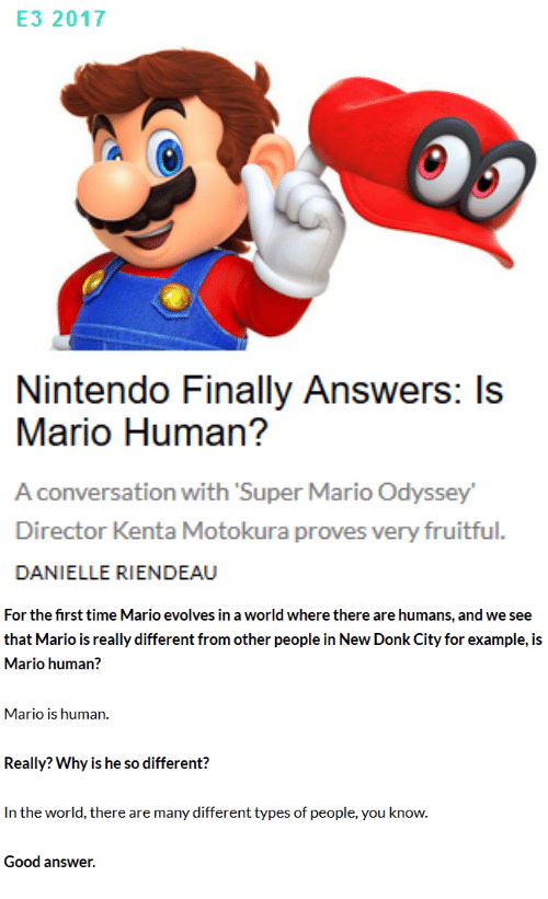 Nintendo, Super Mario, and Mario: E3 2017  Nintendo Finally Answers: Is  Mario Human?  A conversation with Super Mario Odyssey  Director Kenta Motokura proves very fruitful.  DANIELLE RIENDEAU   For the first time Mario evolves in a world where there are humans, and we see  that Mario is really different from other people in New Donk City for example, is  Mario human?  Mario is human.  Really? Why is he so different?  In the world, there are many different types of people, you know.  Good answer.