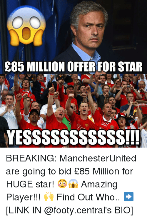 Memes, Break, and Link: E85 MILLION OFFER FOR STAR  YESSSSSSSSSSS!!! BREAKING: ManchesterUnited are going to bid £85 Million for HUGE star! 😳😱 Amazing Player!!! 🙌 Find Out Who.. ➡️ [LINK IN @footy.central's BIO]