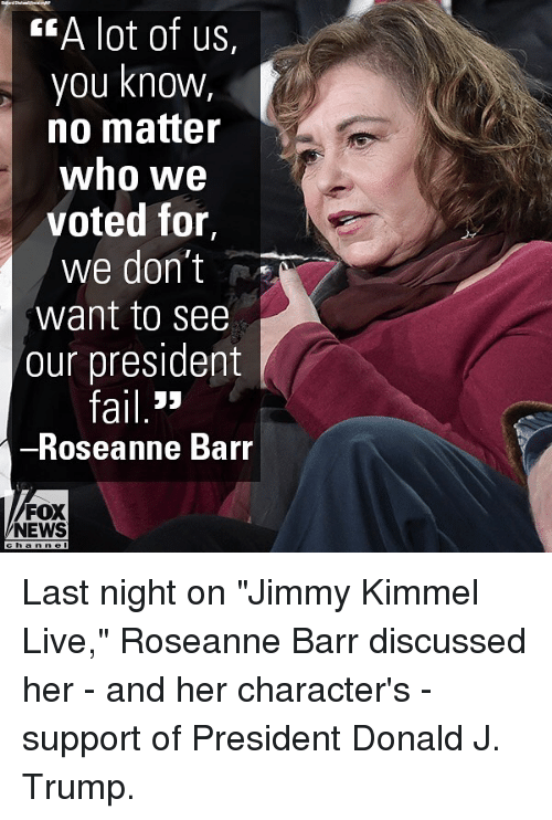 """Memes, News, and Roseanne Barr: EA lot of us,  you knowW,  no matter  who we  voted for,  we don't  want to see  our president  ail 3>  Roseanne Barr  FOX  NEWS Last night on """"Jimmy Kimmel Live,"""" Roseanne Barr discussed her - and her character's - support of President Donald J. Trump."""