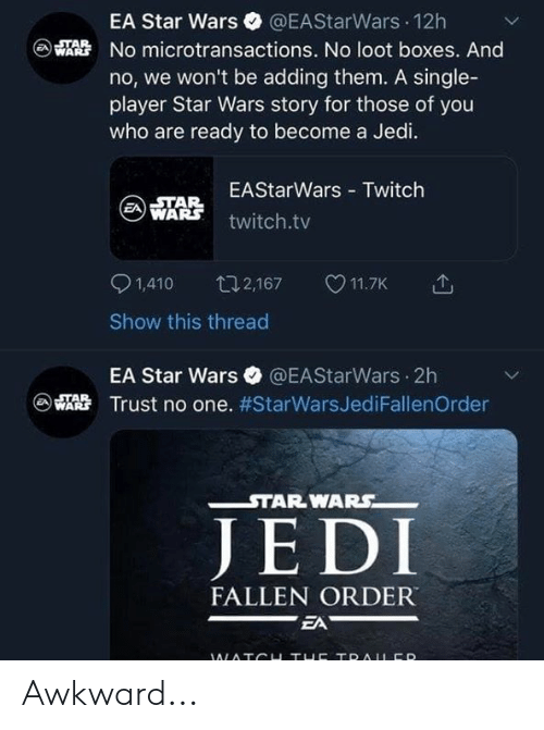 Jedi, Memes, and Star Wars: EA Star Wars @EAStarWars 12h  No microtransactions. No loot boxes. And  no, we won't be adding them. A single-  player Star Wars story for those of you  who are ready to become a Jedi.  C)  EAStarWars Twitch  ⓐARR twitch.tv  STAR  1,410 t2,167 11.7K  Show this thread  EA Star Wars @EAStarWars 2h  恐Trust no one. #StarWarsJediFallenOrder  - STARWARS  JE DI  FALLEN ORDER Awkward...