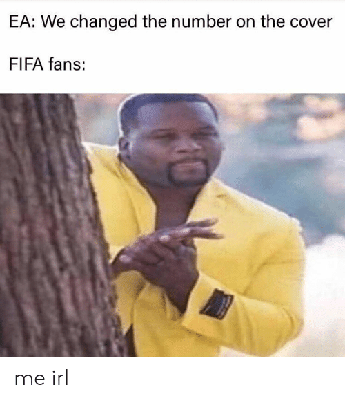 Fifa, Irl, and Me IRL: EA: We changed the number on the cover  FIFA fans: me irl