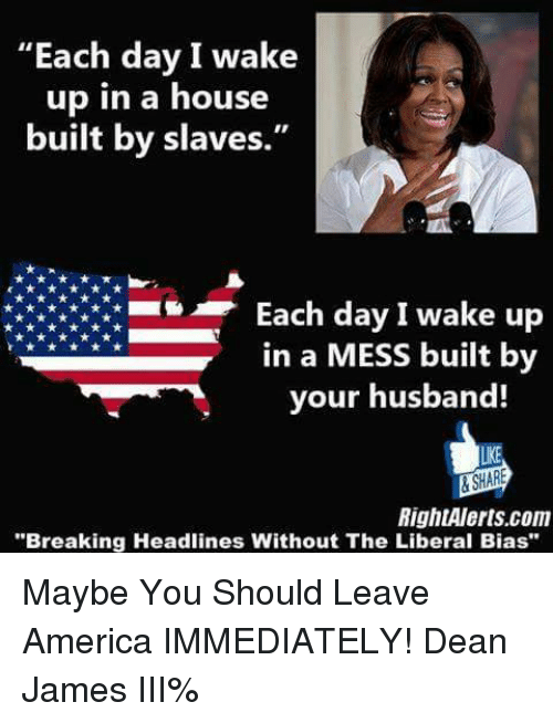 """America, Memes, and House: """"Each day I wake  up in a house  built by slaves.  Each day I wake up  in a MESS built by  your husband!  LKE  RightAlerts.com  """"Breaking Headlines Without The Liberal Bias Maybe You Should Leave America IMMEDIATELY!   Dean James III%"""