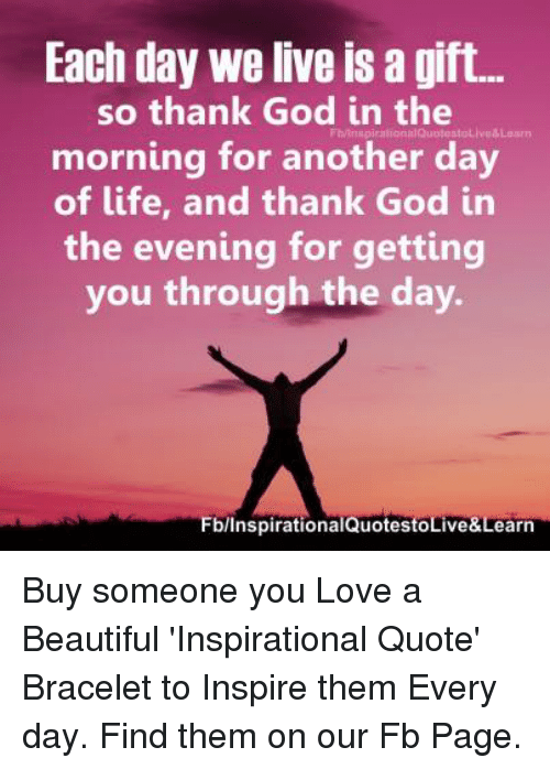 Each Day We Live Is A Gift So Thank God In The Morning For Another