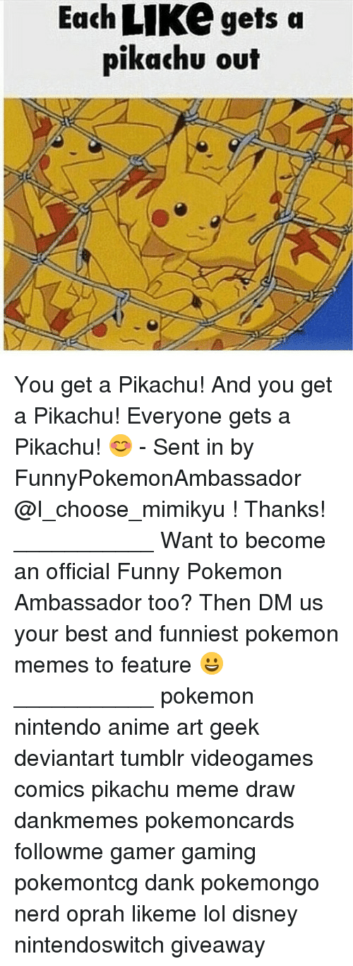 Anime, Dank, and Disney: Each LIKe gets a  pikachu out You get a Pikachu! And you get a Pikachu! Everyone gets a Pikachu! 😊 - Sent in by FunnyPokemonAmbassador @I_choose_mimikyu ! Thanks! ___________ Want to become an official Funny Pokemon Ambassador too? Then DM us your best and funniest pokemon memes to feature 😀 ___________ pokemon nintendo anime art geek deviantart tumblr videogames comics pikachu meme draw dankmemes pokemoncards followme gamer gaming pokemontcg dank pokemongo nerd oprah likeme lol disney nintendoswitch giveaway