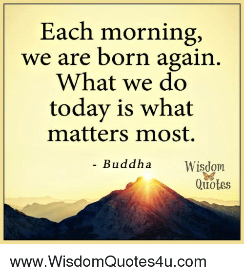Each Morning We Are Born Again What We Do Today Is What Matters Most