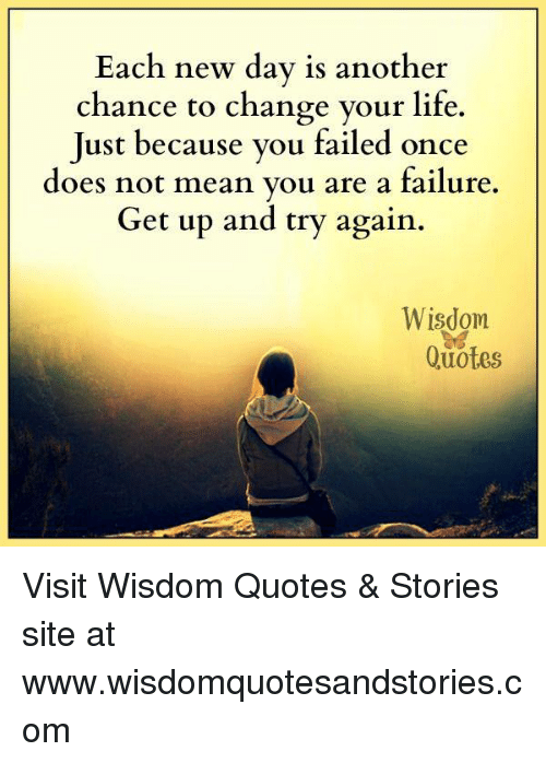 Life, Mean, and Quotes: Each new day is another  chance to change your life.  Just because you failed once  does not mean vou are a failure.  Get up and try again.  Wisdom  Quotes Visit Wisdom Quotes & Stories site at www.wisdomquotesandstories.com