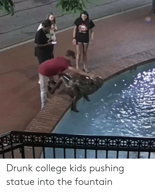 College, Drunk, and Kids: EaCOOAKEEEEeENE Drunk college kids pushing statue into the fountain