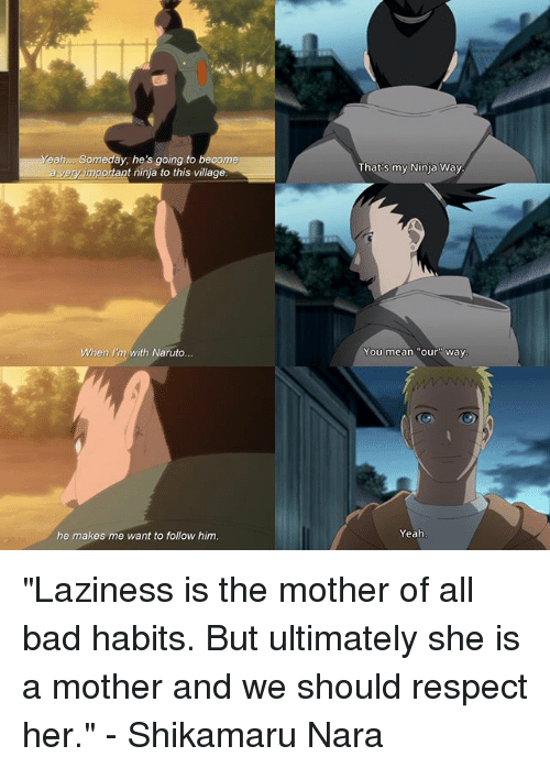 "Bad, Memes, and Naruto: eah.. Someday, he's going to become  a veryimportant ninja to this village  That's my Ninja Way  When I'm with Naruto  You mean ""our"" way  he makes me want to follow him.  Yeah ""Laziness is the mother of all bad habits. But ultimately she is a mother and we should respect her."" - Shikamaru Nara"