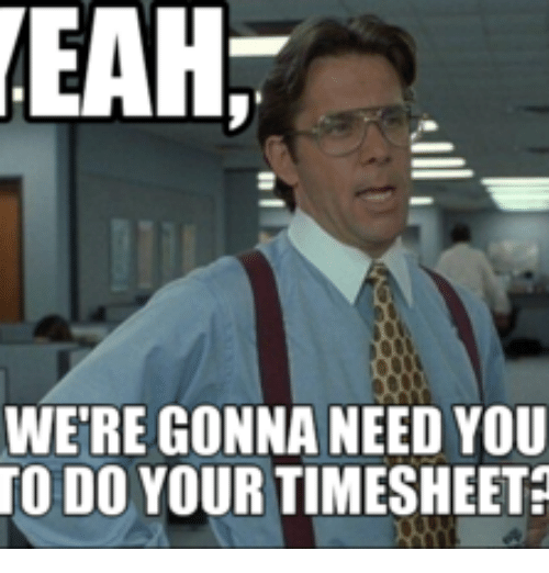 EAH WERE GONNA NEED YOU TO DO YOUR TIMESHEET