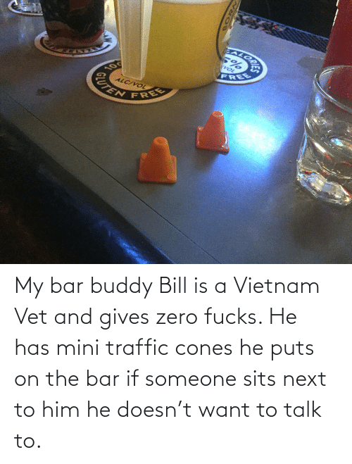 Traffic, Zero, and Free: EALORA  VOL  FREE  10  ALC/VOL  CUTEN  FREE My bar buddy Bill is a Vietnam Vet and gives zero fucks. He has mini traffic cones he puts on the bar if someone sits next to him he doesn't want to talk to.