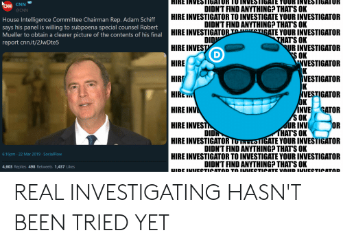 cnn.com, House, and Been: EAN CNN  DIDN'T FIND ANYTHING THAT'S OK  DIDN'T FIND ANYTHING? THAT'S OK  THAT'S OK  S OK  @CNN  HIRE INVESTIGATOR TO INVESTIGATE YOUR INVESTIGATOFR  HIRE INVESTIGATO TOIGATE YOUR INVESTIGATOR  HIRE INVEST  HIRE  HIR  HIRE  HIRE INV  HIRE INVEST  HIRE INVESTIGATOR TUTWESTGATE YOUR INVESTIGATOR  HIRE INVESTIGATOR TO INVESTIGATE YOUR INVESTIGATOR  House Intelligence Committee Chairman Rep. Adam Schiff  says his panel is willing to subpoena special counsel Robert  Mueller to obtain a clearer picture of the contents of his final  report cnn.it/2JwDte5  DID  UR INVESTIGATOR  NVESTIGATOR  VESTIGATOR  VESTIGATOR  NVE CATOR  OR  OK  SOK  UR INV  HATS OK  DIDN  DIDN'T FIND ANYTHING? THATS OK  6:16pm 22 Mar 2019 SocialFlow  DIDN'T FIND ANYTHING THAT'S OK  4,603 Replies 498 Retweets 1,437 Likes REAL INVESTIGATING HASN'T BEEN TRIED YET