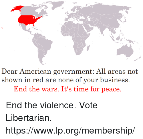 Memes, American, and Business: ear American go  D vernment:. All areas not  shown in red are none of your business.  End the wars. It's time for peace. End the violence. Vote Libertarian. https://www.lp.org/membership/