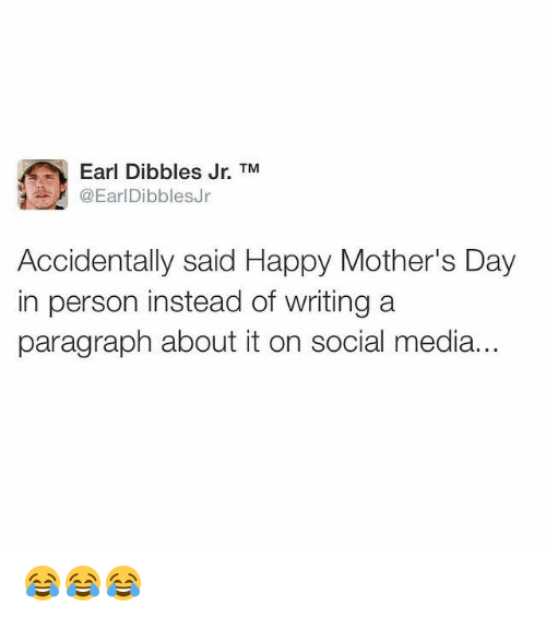 Memes, Mother's Day, and Social Media: Earl Dibbles Jr. TM  @EarlDibblesJr  Accidentally said Happy Mother's Day  in person instead of writing a  paragraph about it on social media... 😂😂😂